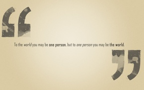 Picture the phrase, but to one person you may be the world, to the world you …